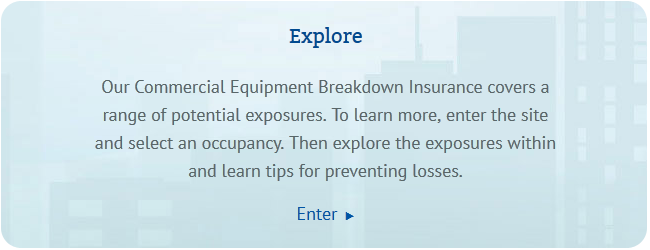 Midstate Mutual's Commercial Equipment Breakdown Insurance covers a range of potential exposures.